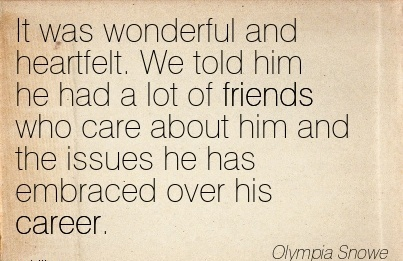 Wonderful Career Quotes BY  Olympia Snowe~It Was Wonderful And Heartfelt. We Told Him He Had A Lot Of Friends Who Care About Him And The Issues He Has Embraced Over His Career.