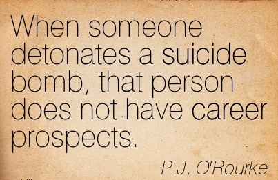 Wonderful Career Quotes by  P.J O'Rourke~When Someone Detonates A Suicide Bomb, That Person Does not have Career Prospects.