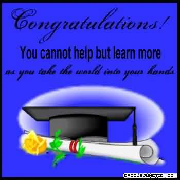 Wonderful Graduation Quotes By ~Congratulations! You Cannot Help But Learn More As You Take The World Into Your Hands