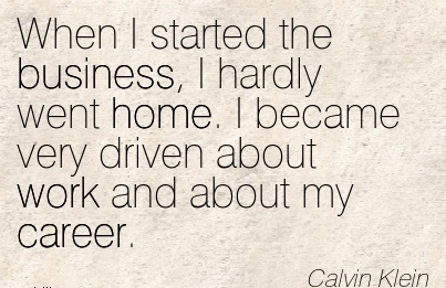 Work Career Quotes by  Calvin Klein~When I Started The Business, I Hardly Went Home. I Became Very Driven About Work And About My Career.