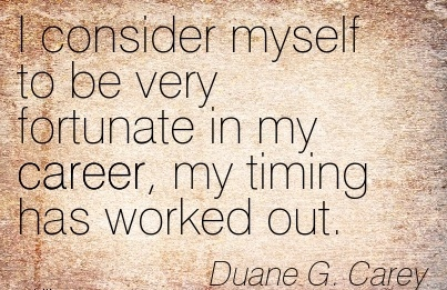 Work Career Quotes by  Duane G. Carey~I Consider Myself To Be Very Fortunate In My Career, My Timing Has Worked Out.