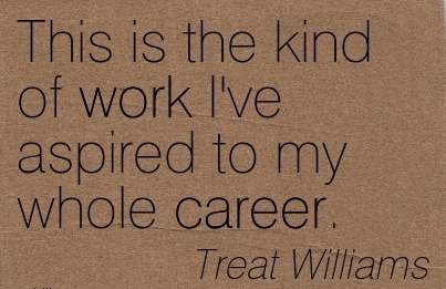 Work Career Quotes by Treat Williams~This Is The Kind Of Work I've Aspired To My Whole Career.