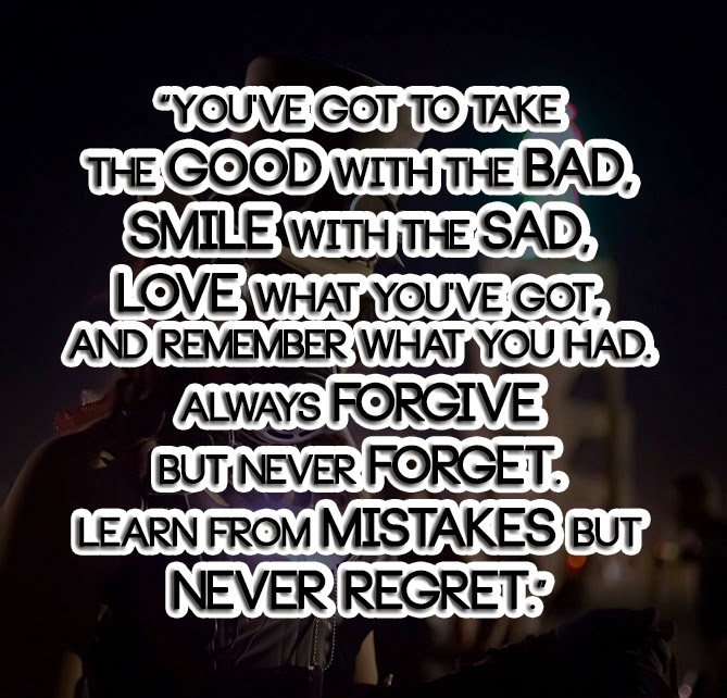youve-got-to-take-the-good-with-the-bad-smile-with-the-sad-love-what-youve-got-and-remember-what-you-had-always-forgive-but-never-forget-learn-from-mistakes-but-never-regret.jpg