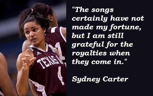 Awesome Celebrity Quote by Sudney Carter ~ The songs certainly have not made my fortune, but I am still grateful for the royalties when they come in.