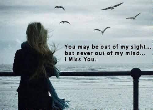 Best breakup Quote ~ You may be out of my sight but never out of my mind… i miss you.