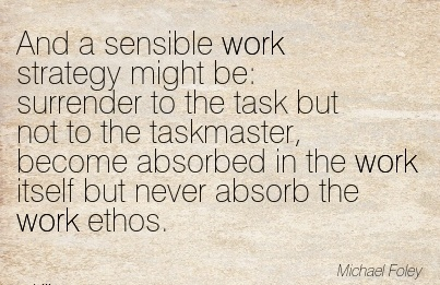 best-work-quote-by-michael-foley-and-a-sensible-work-strategy-might-be-surrender-to-the-task-but-not-to-the-taskmaster-become-absorbed-in-work-itself-but-never-absorb-the-work-ethos.jpg