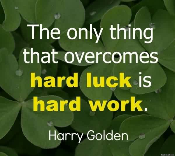 luck and hard work 2 hard work puts cause and effect into motion once you have experienced the effects and rewards of hard work, luck willingly climbs aboard 3 don't stand immobilized waiting for opportunity instead, turn an everyday occasion into an extraordinary and lucky one.