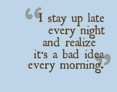 I Stay Up Late Every Night And Realize Its A Bad Idea Every Morning