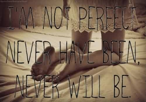 Inspiring Quote~ I'm not perfect never have been never will be.