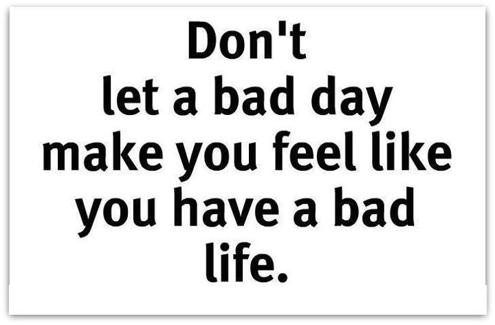 Donu0027t Let A Bad Day Make You Feel Like You Have A Bad Life