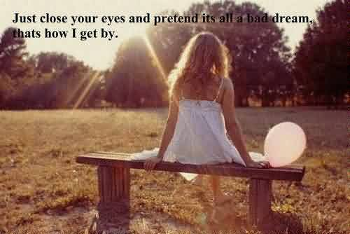 Nice Missing Quote ~ just close your eyes and pretend its all a bad dream, thats how i get by.