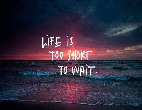 Short Motivational Life Quote U2013 Life Is Too Short To Wait.