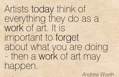 amazing-work-quote-by-andrew-wyeth-artists-today-think-of-everything-they-do-as-a-work-of-art-it-is-important-to-forget-about-what-you-are-doing-then-a-work-of-art-may-happen.jpg