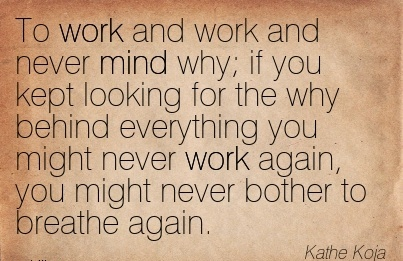 awesome-work-quote-by-kathe-koja-to-work-and-work-and-never-mind-why-if-you-kept-looking-for-the-why-behind-everything-you-might-never-work-again-you-might-never-bother-to-breathe-again.jpg