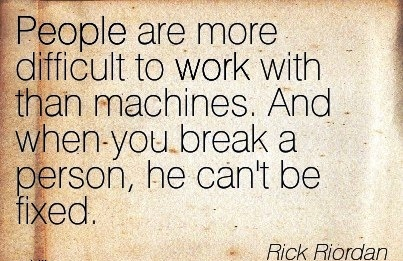 best-work-quote-bny-rick-rioran-people-are-more-difficult-to-work-with-than-machines-and-when-you-break-a-person-he-cant-be-fixed.jpg