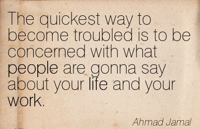 best-work-quote-by-ahmad-jamal-the-quickest-qay-to-become-troubled-is-to-be-concerned-with-what-people-are-gonna-say-about-your-life-and-your-work.jpg