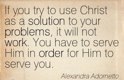 best-work-quote-by-alexandra-adometto-if-you-try-to-use-christ-as-a-solution-to-your-problems-it-will-not-work-you-have-to-serve-him-in-order-for-him-to-serve-you.jpg