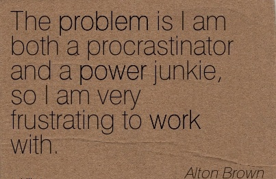 best-work-quote-by-alton-brown-the-problem-is-i-am-both-a-procrastinator-and-a-power-junkie-so-i-am-very-frustrating-to-work-with.jpg