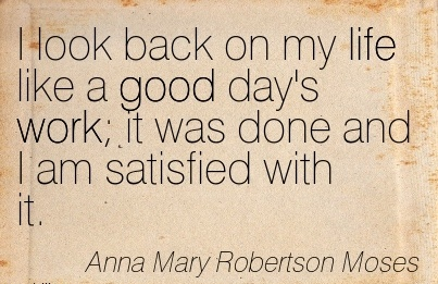 best-work-quote-by-anna-mary-robertson-moses-i-look-back-on-my-life-like-a-good-days-work-it-was-done-and-i-am-satisfied-with-it.jpg
