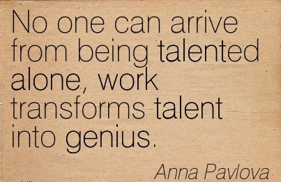 best-work-quote-by-anna-pavlova-no-one-can-arrive-from-being-talented-alone-work-transforms-talent-into-genius.jpg