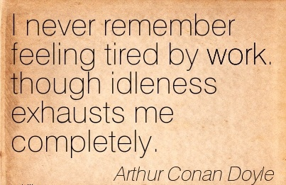 best-work-quote-by-arthur-conan-doyle-i-never-remember-feeling-tired-by-work-though-idleness-exhausts-me-completely.jpg