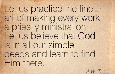 best-work-quote-by-aw-tozer-let-us-practice-the-fine-art-of-making-every-work-priestly-ministration.jpg