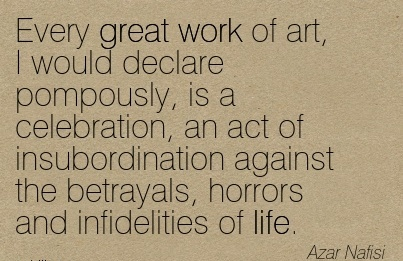 best-work-quote-by-azar-nafisi-every-great-work-of-art-i-would-declare-pompously-is-a-celebration-an-act-of-insubordination-against-the-betrayals-horrors-and-infidelities-of-life.jpg