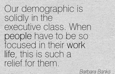 best-work-quote-by-barbara-banks-our-demographic-is-solidly-in-executive-class-when-people-have-to-be-so-focused-in-their-work-life-this-is-such-a-relief-for-them.jpg