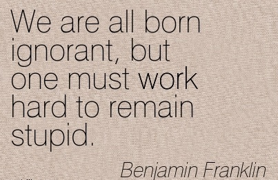 best-work-quote-by-benjamin-franklin-we-are-all-born-ignorant-but-one-must-work-hard-to-remain-stupid.jpg