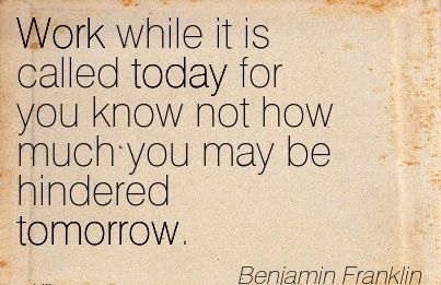 best-work-quote-by-benjamin-franklin-work-while-it-is-called-today-for-you-know-not-how-much-you-may-be-hindered-tomorrow.jpg