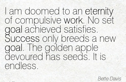 best-work-quote-by-bette-davis-i-am-doomed-to-an-eternity-of-compulsive-work-no-set-goal-achieved-satisfies-success-only-breeds-a-new-goal-the-golden-apple-devoured-has-seeds-it-is-endless.jpg