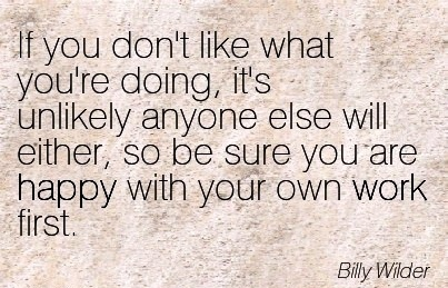 best-work-quote-by-bill-wilder-if-you-dont-like-what-youre-doing-its-unlikely-anyone-else-will-either-so-be-sure-you-are-happy-with-your-own-work-first.jpg