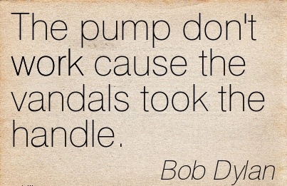 best-work-quote-by-bob-dylan-pump-dont-work-cause-the-vandals-took-the-handle.jpg