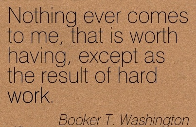 best-work-quote-by-booker-t-washington-nothing-ever-comes-to-me-that-is-worth-having-except-as-the-result-of-hard-work.jpg