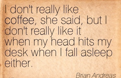 best-work-quote-by-brian-andreas-i-dont-really-like-coffee-she-said-but-i-dont-really-like-it-when-my-head-hits-my-desk-when-i-fall-asleep-either.jpg