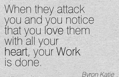 best-work-quote-by-byron-katie-when-they-attack-you-and-you-notice-that-you-love-them-with-all-your-heart-your-work-is-done.jpg