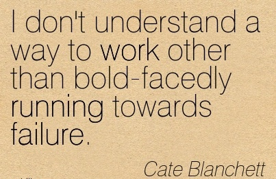 best-work-quote-by-cate-blanchett-i-dont-understand-a-way-to-work-other-than-bold-facedly-running-towards-failure.jpg