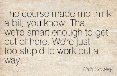 best-work-quote-by-cath-crowley-course-made-me-think-a-bit-you-know-that-were-smart-enough-to-get-out-of-here-were-just-too-stupid-to-work-out-a-way.jpg