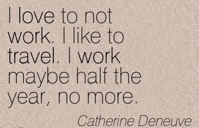 best-work-quote-by-catherine-deneuve-i-love-to-not-work-i-like-to-travel-i-work-maybe-half-the-year-no-more.jpg