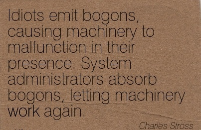 best-work-quote-by-charles-stross-idiots-emit-bogons-causing-machinery-to-malfunction-in-their-presence-system-administrators-absorb-bogons-letting-machinery-work-again.jpg
