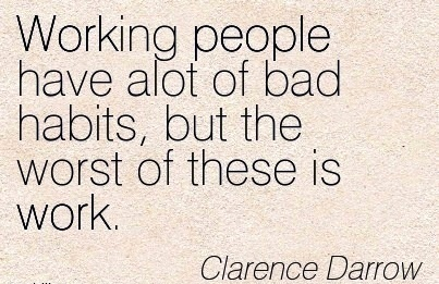 best-work-quote-by-clarence-darrow-working-people-have-alot-of-bad-habits-but-the-worst-of-these-is-work.jpg