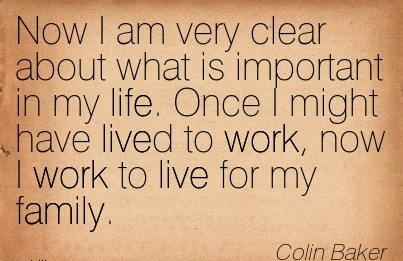 best-work-quote-by-colin-baker-now-i-am-very-clear-about-what-is-important-in-my-life-once-i-might-have-lived-to-work-now-i-work-to-live-for-my-family.jpg