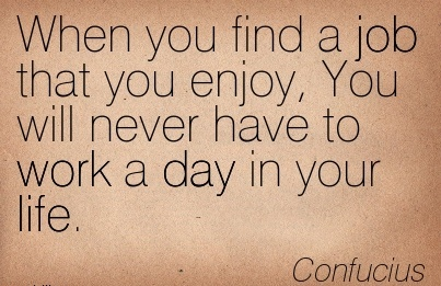 best-work-quote-by-confucius-when-you-find-a-job-that-you-enjoy-you-will-never-have-to-work-a-day-in-your-life.jpg