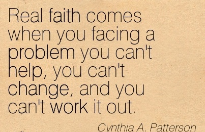 best-work-quote-by-cynthia-a-patterson-real-faith-comes-when-you-facing-a-problem-you-cant-help-you-cant-change-and-you-cant-work-it-out.jpg