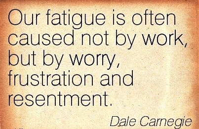 best-work-quote-by-dale-carnegie-our-fatigue-is-often-caused-not-by-work-but-by-worry-frustration-and-resentment.jpg