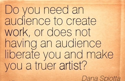 best-work-quote-by-dana-spiotta-do-you-need-an-audience-to-create-work-or-does-not-having-an-audience-liberate-you-and-make-you-a-truer-artist.jpg