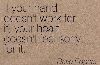 best-work-quote-by-dave-eggers-if-your-hand-doesnt-work-for-it-your-heart-doesnt-feel-sorry-for-it.jpg