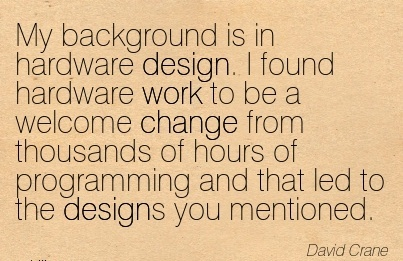 best-work-quote-by-david-crane-my-background-is-in-hardware-design-i-found-hardware-work-to-be-a-welcome-change-from-thousands-of-hours-of-programming.jpg