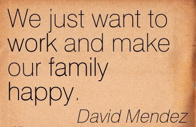 best-work-quote-by-david-mendez-we-just-want-to-work-and-make-our-family-happy.jpg