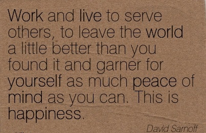 best-work-quote-by-david-sarnoff-work-and-live-to-serve-others-to-leave-the-world-a-little-better-than-you-found-it-and-garner-for-yourself-as-much-peace-of-mind-as-you-can-this-is-happiness.jpg